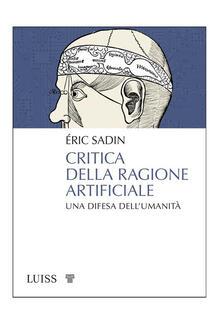 Critica della ragione artificiale. Una difesa dell'umanità - Éric Sadin,Bononi Francesca - ebook