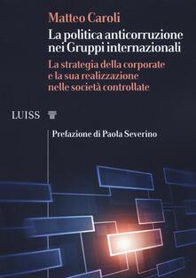 La politica anticorruzione dei gruppi internazionali. La strategia della corporate e la sua realizzazione nelle società controllate.pdf