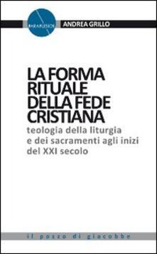 La forma rituale della fede cristiana. Teologia della liturgia e dei sacramenti agli inizi del XXI secolo.pdf