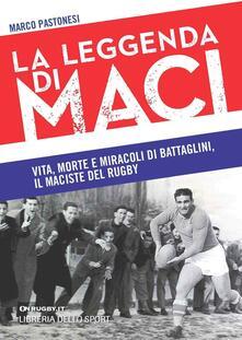 La leggenda di Maci. Vita, morte e miracoli di Battaglini, il maciste del rugby - Marco Pastonesi - copertina
