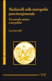 Tra metodo storico e usi politici. Machiavelli nella storiografia post-risorgimentale - Luca Sartorello - copertina