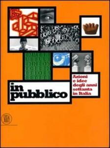 In pubblico. Azione e idee degli anni Settanta in Italia. Ediz. illustrata