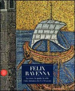 Felix Ravenna. La croce, la spada, la vela: l'alto Adriatico fra V e VI secolo. Ediz. illustrata