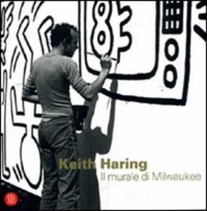 Keith Haring. Il murale di Milwaukee. Ediz. italiana e inglese