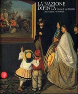 Libro La nazione dipinta. Storia di una famiglia tra Mazzini e Garibaldi. Ediz. illustrata