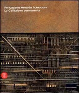 Fondazione Arnaldo Pomodoro. La collezione permanente. Catalogo della Mostra (Milano, 29 settembre 2007-9 marzo 2008)