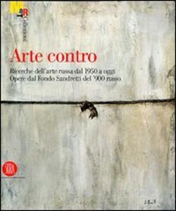 Arte contro. Ricerche dell'arte russa dal 1950 a oggi. Opere dal Fondo Sandretti del '900 russo. Catalogo della Mostra (Rovereto, 13 ottobre 2007-20 gennaio 2008)