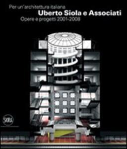 Per un'architettura italiana. Uberto Siola e Associati. Opere e progetti 2001-2008