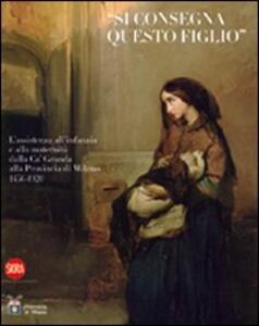 «Si consegna questo figlio». L'assistenza all'infanzia e alla maternità dalla Ca' Granda alla Provincia di Milano 1456-1920