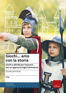 Mercatinidinataletorino.it Giochi...amo con la storia. Scuola primaria. Giochi e attività per imparare con un approccio logico-divertente Image