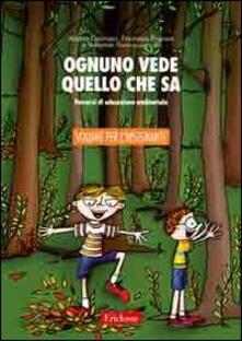 Ognuno vede quello che sa. Percorsi di educazione ambientale. Guida per linsegnante. Con CD-ROM.pdf