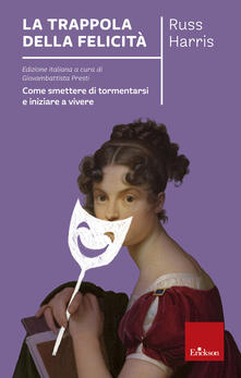 La trappola della felicità. Come smettere di tormentarsi e iniziare a vivere.pdf