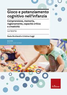 Gioco e potenziamento cognitivo nellinfanzia. Comprensione, memoria, ragionamento, capacità critica e creatività. La teoria.pdf