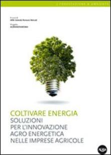Coltivare energia. Soluzioni per linnovazione agro energetica nelle imprese agricole.pdf