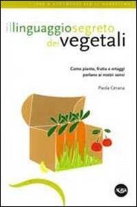 Il linguaggio segreto dei vegetali. Come piante, frutta e ortaggi parlano ai nostri sensi