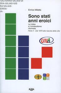 Sono stati anni eroici. La Uisba e il sindacalismo riformista. Vol. 2: Dal 1970 alla nascita della Uila.