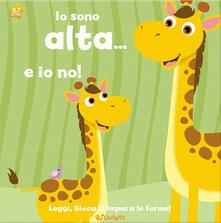 Io sono alta... e io no! Leggi, gioca e impara le forme! Ediz. illustrata.pdf