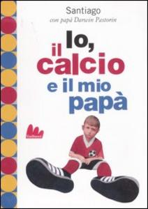 Libro Io, il calcio e il mio papà Darwin Pastorin , Santiago Pastorin