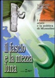 Il fascio e la mezza luna. I nazionalisti arabi e la politica di Mussolini