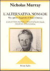 L' alternativa nomade. Vita opere e leggenda di Bruce Chatwin