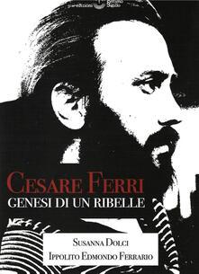 Cesare Ferri. Genesi di un ribelle - Susanna Dolci,Ippolito Edmondo Ferrario - copertina