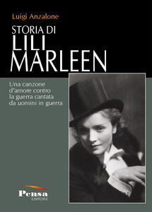 Storia di Lili Marleen. Una canzone d'amore contro la guerra cantata da uomini in guerra