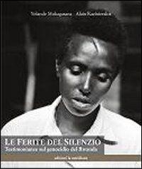 Le ferite del silenzio. Testimonianze sul genocidio del Rwanda