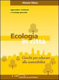 Ecologia in città. Giochi per educare alla sostenibilità