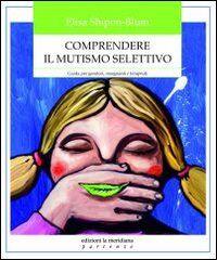 Comprendere il mutismo selettivo. Guida per genitori, insegnanti e terapeuti