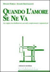 Libro Quando l'amore se ne va. La coppia tra disillusioni, accordi, compromessi e separazioni Donato Torelli Ignazio Grattagliano