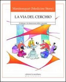La via del cerchio. Il dialogo e la democrazia della comunità - Manitonquat (Medicine Story) - copertina