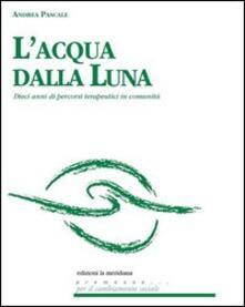 L acqua dalla luna. Dieci anni di percorsi terapeutici in comunità.pdf