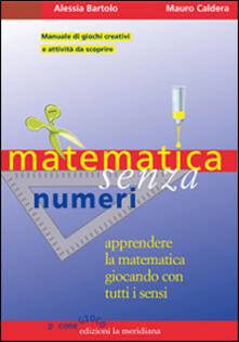 Filmarelalterita.it Matematica senza numeri. Apprendere la matematica giocando con tutti i sensi. Manuale di giochi creativi e attività da scoprire Image