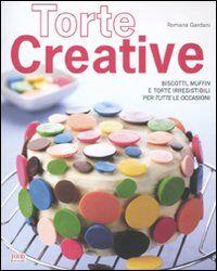 Torte creative. Biscotti, muffin e torte irresistibili per tutte le occasioni