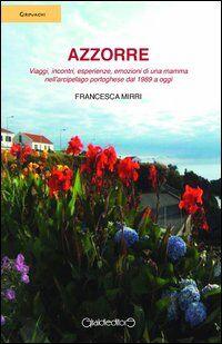 Azzorre. Viaggi, incontri, esperienze, emozioni di una mamma nell'arcipelago portoghese dal 1989 a oggi