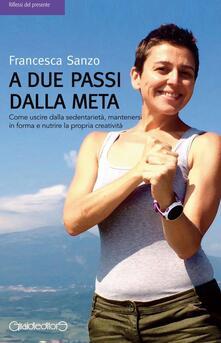 A due passi dalla meta. Come uscire dalla sedentarietà, mantenersi in forma e nutrire la propria creatività.pdf