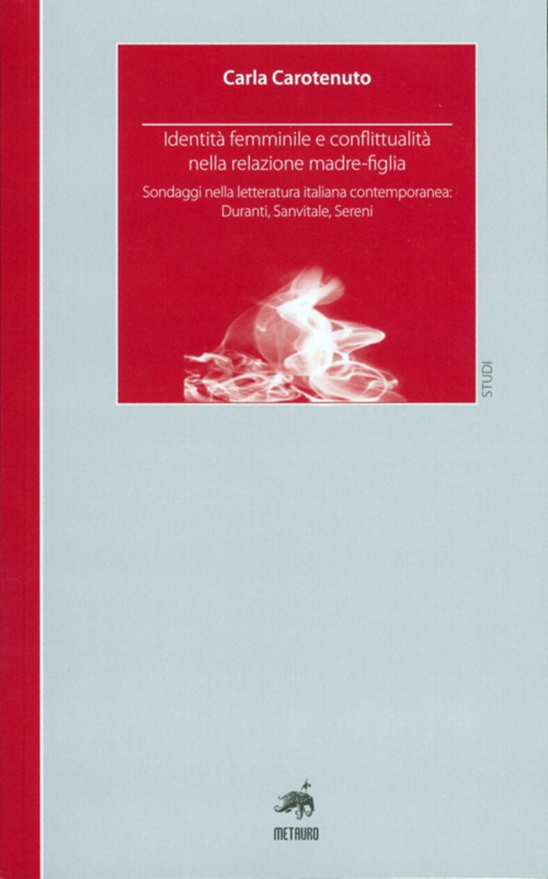 Identità femminile e conflittualità nella relazione madre-figlia. Sondaggi nella letteratura italiana contemporanea. Duranti, Sanvitale, Sereni