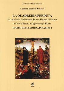 La quadreria perduta. La quadreria di Giovanni Sforza signore di Pesaro e l'arte a Pesaro all'epoca degli Sforza. Storie degli Sforza pesaresi 2