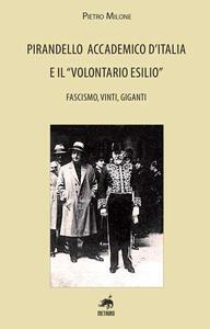 Pirandello accademico d'Italia e il «volontario esilio». Fascismo, vinti, giganti - Pietro Milone - copertina