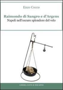 Raimondo di Sangro e d'Argens. Napoli nell'oscuro splendore del velo