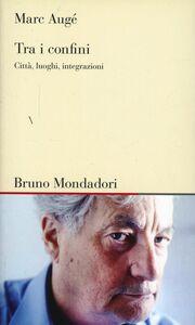 Libro Tra i confini. Città, luoghi, interazioni Marc Augé
