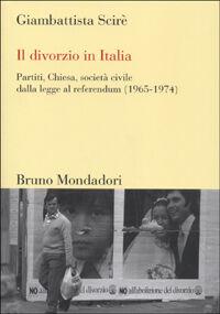 Il divorzio in Italia. Partiti, Chiesa, società civile dalla legge al referendum (1965-1974)