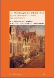 Il mercante patrizio. Palazzi e botteghe nell'Europa del Rinascimento