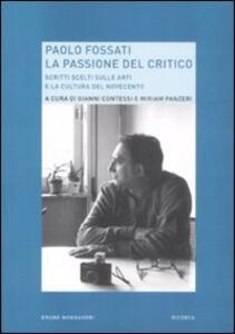 Paolo Fossati. La passione del critico. Scritti scelti sulle arti e la cultura del Novecento