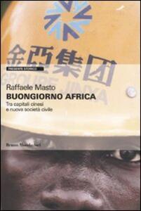 Libro Buongiorno Africa. Tra capitali cinesi e nuova società civile Raffaele Masto
