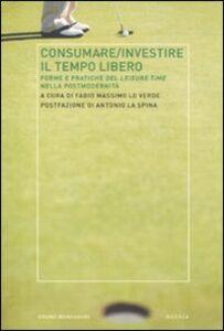 Libro Consumare-investire il tempo libero. Forme e pratiche del leisure time nella postmodernità