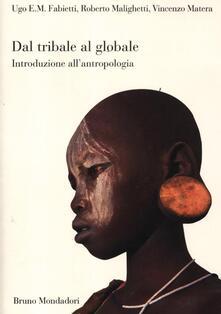Dal tribale al globale. Introduzione all'antropologia - Ugo Fabietti,Roberto Malighetti,Vincenzo Matera - copertina