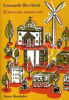 Il mercato siamo noi - Leonardo Becchetti - copertina