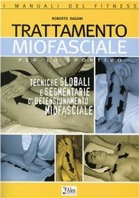 Trattamento miofasciale per lo sportivo. Tecniche globali e segmentarie di detensionamento miofasciale - Dagani Roberto - wuz.it