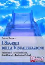 I segreti della visualizzazione. Tecniche di visualizzazione, sogni lucidi e proiezioni astrali